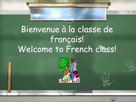 Bienvenue à la classe de français! Welcome to French class!