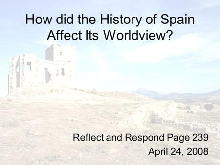 How did the History of Spain Affect Its Worldview? Reflect and Respond Page 239 April 24, 2008.