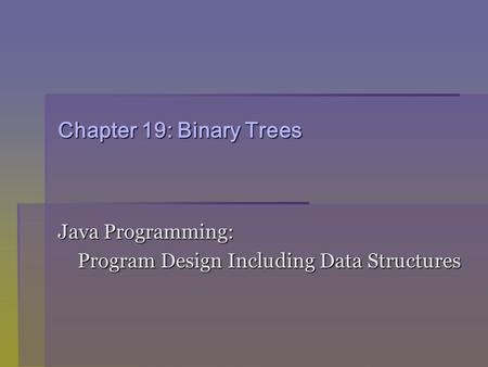 Chapter 19: Binary Trees Java Programming: Program Design Including Data Structures Program Design Including Data Structures.