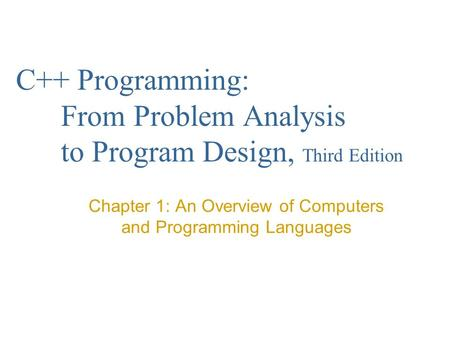 C++ Programming: From Problem Analysis to Program Design, Third Edition Chapter 1: An Overview of Computers and Programming Languages.