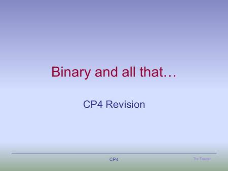 The Teacher CP4 Binary and all that… CP4 Revision.