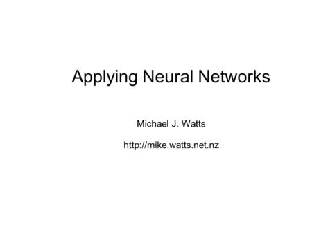 Applying Neural Networks Michael J. Watts