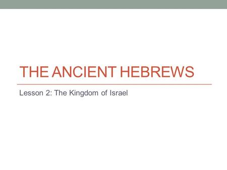THE ANCIENT HEBREWS Lesson 2: The Kingdom of Israel.