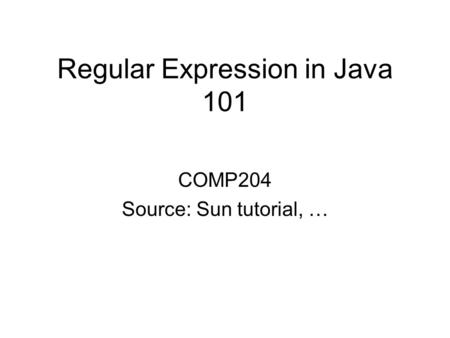 Regular Expression in Java 101 COMP204 Source: Sun tutorial, …