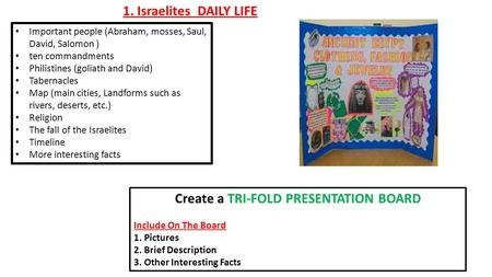 1. Israelites DAILY LIFE Create a TRI-FOLD PRESENTATION BOARD Include On The Board 1.Pictures 2.Brief Description 3.Other Interesting Facts Important people.