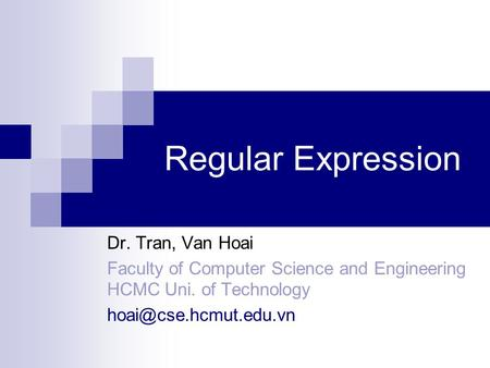 Regular Expression Dr. Tran, Van Hoai Faculty of Computer Science and Engineering HCMC Uni. of Technology