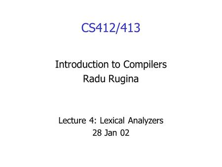 CS412/413 Introduction to Compilers Radu Rugina Lecture 4: Lexical Analyzers 28 Jan 02.