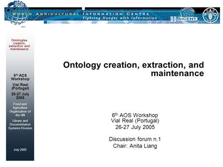 Food and Agriculture Organization of the UN Library and Documentation Systems Division July 2005 Ontologies creation, extraction and maintenance 6 th AOS.
