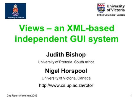 2nd Rotor Workshop 20031 Views – an XML-based independent GUI system Judith Bishop University of Pretoria, South Africa Nigel Horspool University of Victoria,