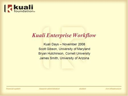 Kuali Enterprise Workflow Kuali Days – November 2008 Scott Gibson, University of Maryland Bryan Hutchinson, Cornell University James Smith, University.