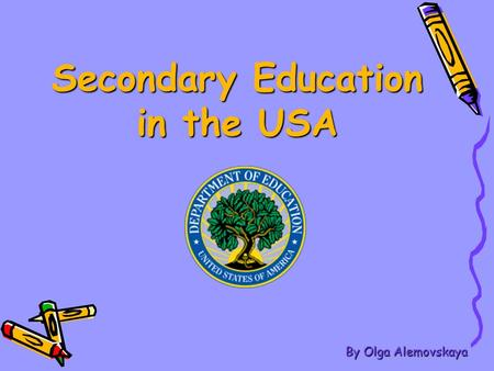 Secondary Education in the USA By Olga Alemovskaya.