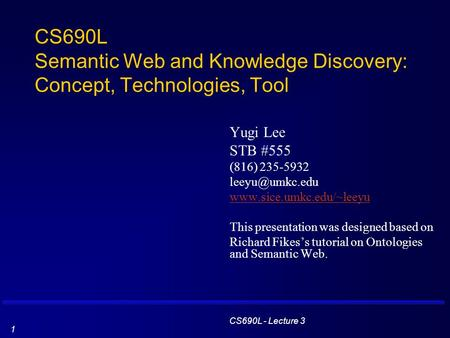 CS690L - Lecture 3 1 CS690L Semantic Web and Knowledge Discovery: Concept, Technologies, Tool Yugi Lee STB #555 (816) 235-5932