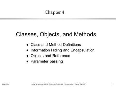 Chapter 4Java: an Introduction to Computer Science & Programming - Walter Savitch 1 Chapter 4 l Class and Method Definitions l Information Hiding and Encapsulation.