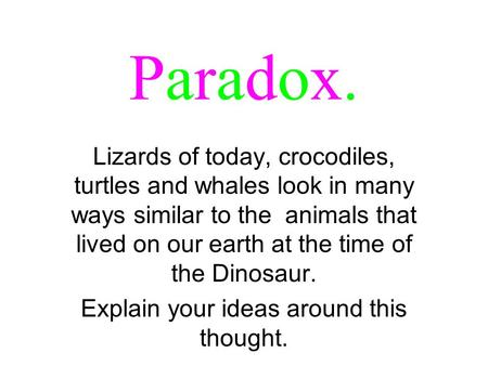 Paradox.Paradox. Lizards of today, crocodiles, turtles and whales look in many ways similar to the animals that lived on our earth at the time of the Dinosaur.