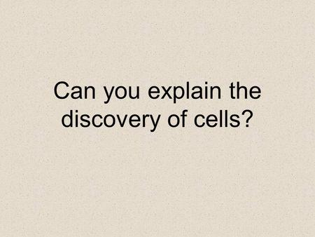 Can you explain the discovery of cells?. What would make someone think that a rabbit or a tree or a person is make up of tiny parts that cannot be.