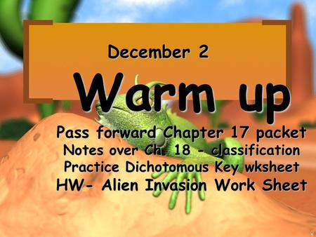 1 December 2 Warm up Pass forward Chapter 17 packet Notes over Ch. 18 - classification Practice Dichotomous Key wksheet HW- Alien Invasion Work Sheet.