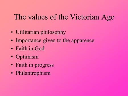 The values of the Victorian Age Utilitarian philosophy Importance given to the apparence Faith in God Optimism Faith in progress Philantrophism.