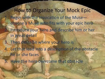 How to Organize Your Mock Epic 1.Begin with the Invocation of the Muse— choose a Muse who fits with your epic hero 2.Introduce your hero and describe him.