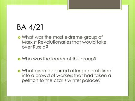 BA 4/21  What was the most extreme group of Marxist Revolutionaries that would take over Russia?  Who was the leader of this group?  What event occurred.