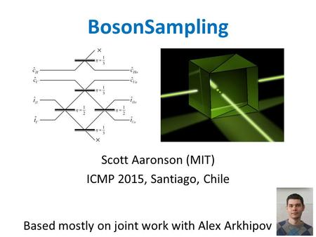 BosonSampling Scott Aaronson (MIT) ICMP 2015, Santiago, Chile Based mostly on joint work with Alex Arkhipov.