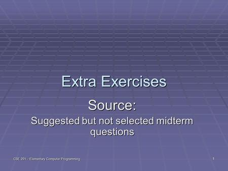 CSE 201 – Elementary Computer Programming 1 Extra Exercises Source: Suggested but not selected midterm questions.
