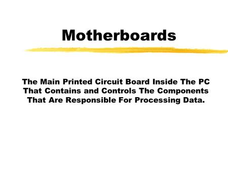 Motherboards The Main Printed Circuit Board Inside The PC That Contains and Controls The Components That Are Responsible For Processing Data.