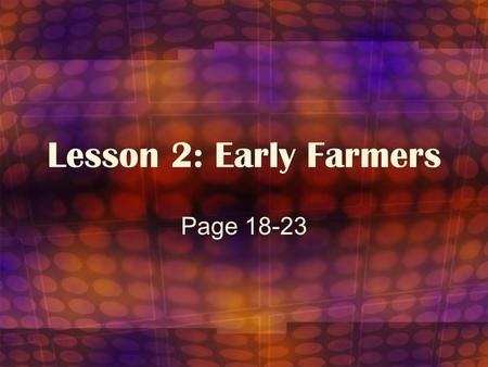 Lesson 2: Early Farmers Page 18-23. Objective: To learn about domestication and how farming changed the way of life for the Stone Age people.