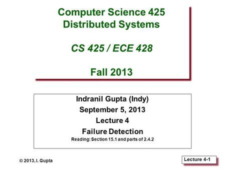 Lecture 4-1 Computer Science 425 Distributed Systems CS 425 / ECE 428 Fall 2013 Indranil Gupta (Indy) September 5, 2013 Lecture 4 Failure Detection Reading: