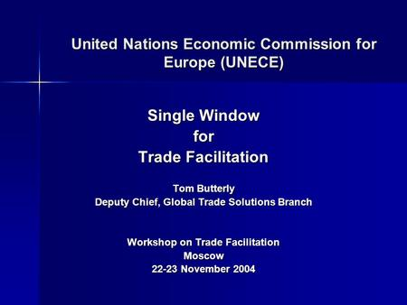 United Nations Economic Commission for Europe (UNECE) Single Window for Trade Facilitation Tom Butterly Deputy Chief, Global Trade Solutions Branch Workshop.