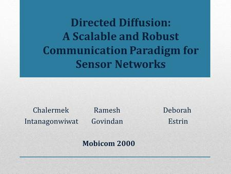 Directed Diffusion: A Scalable and Robust Communication Paradigm for Sensor Networks ChalermekRameshDeborah Intanagonwiwat Govindan Estrin Mobicom 2000.