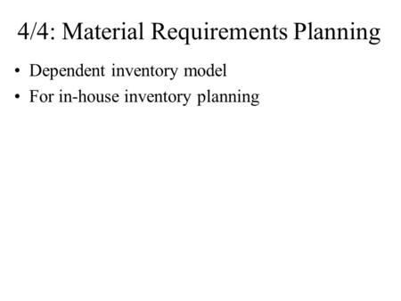 4/4: Material Requirements Planning Dependent inventory model For in-house inventory planning.