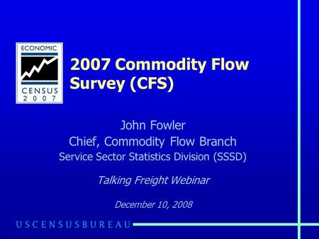 2007 Commodity Flow Survey (CFS) John Fowler Chief, Commodity Flow Branch Service Sector Statistics Division (SSSD) Talking Freight Webinar December 10,