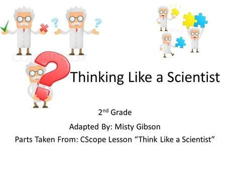 "Thinking Like a Scientist 2 nd Grade Adapted By: Misty Gibson Parts Taken From: CScope Lesson ""Think Like a Scientist"""