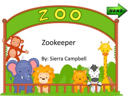 Zookeeper By: Sierra Campbell A zookeeper is a person who takes care of animals that are at that zoo. You will have to show your love and affection for.