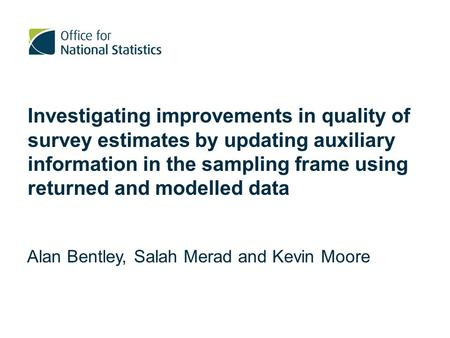 Investigating improvements in quality of survey estimates by updating auxiliary information in the sampling frame using returned and modelled data Alan.