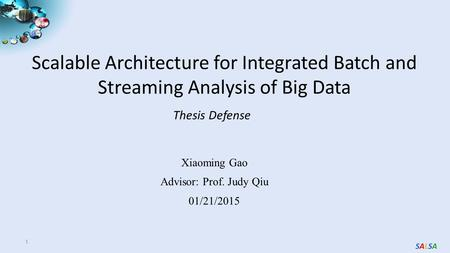 SALSASALSA Scalable Architecture for Integrated Batch and Streaming Analysis of Big Data 1 Thesis Defense Xiaoming Gao Advisor: Prof. Judy Qiu 01/21/2015.