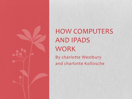 By charlotte Westbury and charlotte Kollosche HOW COMPUTERS AND IPADS WORK.