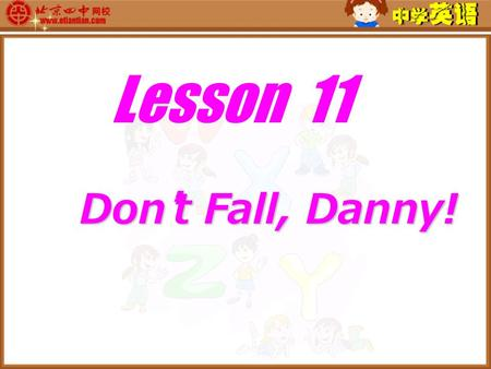 Lesson 11 Don ' t Fall, Danny! Don ' t Fall, Danny!