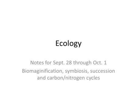Ecology Notes for Sept. 28 through Oct. 1 Biomaginification, symbiosis, succession and carbon/nitrogen cycles.