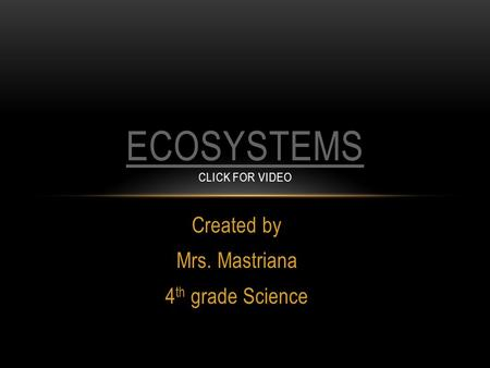 Created by Mrs. Mastriana 4 th grade Science ECOSYSTEMS ECOSYSTEMS CLICK FOR VIDEO.