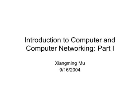 Introduction to Computer and Computer Networking: Part I Xiangming Mu 9/16/2004.