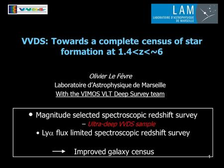 1 VVDS: Towards a complete census of star formation at 1.4<z<~6 Olivier Le Fèvre Laboratoire d'Astrophysique de Marseille With the VIMOS VLT Deep Survey.