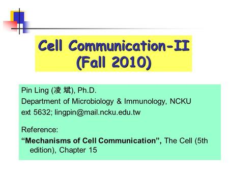 "Cell Communication-II (Fall 2010) Pin Ling ( 凌 斌 ), Ph.D. Department of Microbiology & Immunology, NCKU ext 5632; Reference: ""Mechanisms."