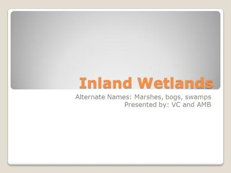 Inland Wetlands Alternate Names: Marshes, bogs, swamps Presented by: VC and AMB.