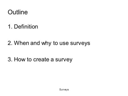 Surveys Outline 1. Definition 2. When and why to use surveys 3. How to create a survey.