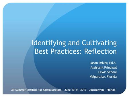Identifying and Cultivating Best Practices: Reflection Jason Driver, Ed.S. Assistant Principal Lewis School Valparaiso, Florida AP Summer Institute for.