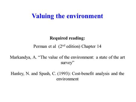 "Valuing the environment Required reading: Perman et al (2 nd edition) Chapter 14 Markandya, A. ""The value of the environment: a state of the art survey"""