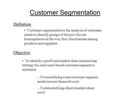 Customer Segmentation Definition Customer segmentation is the analysis of customer needs to identify groups of buyers who are homogeneous in the way they.