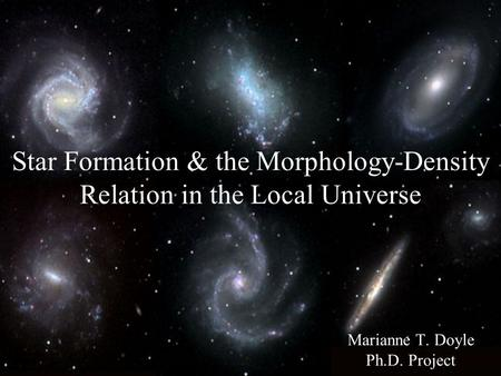 Star Formation & the Morphology-Density Relation in the Local Universe Marianne T. Doyle Ph.D. Project.