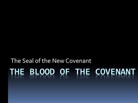 The Seal of the New Covenant. The Centrality of Blood To Divine Covenant Blood always central to divine covenant Earliest recorded law concerning blood.